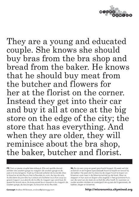 They are a young and educated couple. She knows she should buy bras from the bra shop and bread from the baker. He knows that he should buy meat from the butcher and flowers for her at the florist on the corner. Instead they get into their car and buy it all at once at the big store on the edge of the city; the store that has everything. And when they are older, they will reminisce about the bra shop, the baker, butcher and florist.